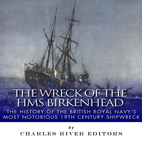 The Wreck of the HMS Birkenhead: The History of the British Royal Navy's Most Notorious 19th Century Shipwreck audiobook cover art