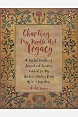 Charting My Needle Art Legacy: A Guided Needlework Journal and Inventory Notebook for My Heirloom Stitching Pieces After I Pass Away Paperback