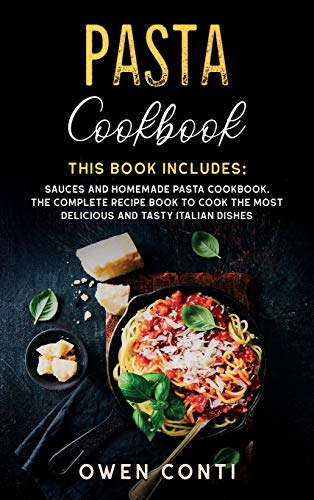 Pasta Cookbook: This Book Includes: Sauces and Homemade Pasta Cookbook. The Complete Recipe Book to Cook the Most Delicious and Tasty Italian Dishes