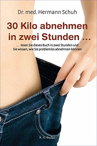 30 Kilo abnehmen in zwei Stunden: ... lesen Sie dieses Buch in zwei Stunden und Sie wissen, wie Sie problemlos abnehmen können