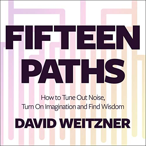 Fifteen Paths     How to Tune Out Noise, Turn On Imagination and Find Wisdom              By:                                                                                                                                 David Weitzner                               Narrated by:                                                                                                                                 Steve Menasche                      Length: 10 hrs     Not rated yet     Overall 0.0