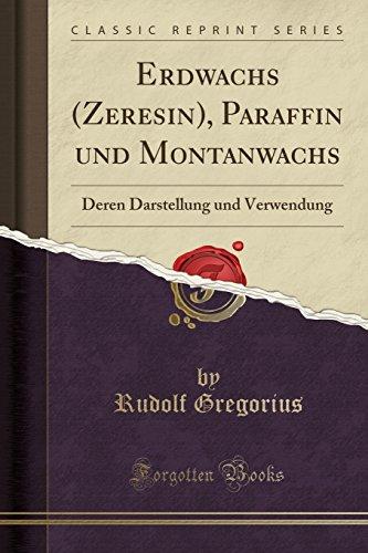 Erdwachs (Zeresin), Paraffin Und Montanwachs: Deren Darstellung Und Verwendung (Classic Reprint)