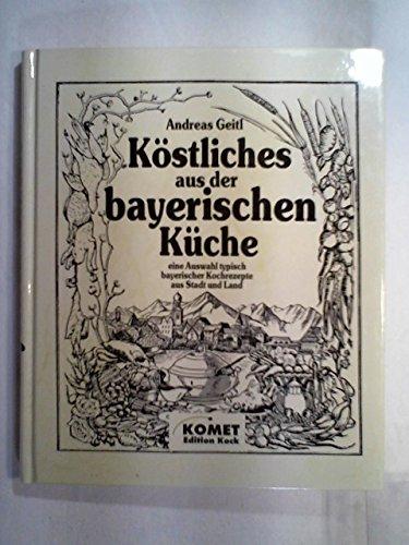 Köstliches aus der alten bayerischen Küche: Eine Auswahl typisch bayerischer Kochrezepte aus Stadt und Land