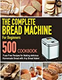 The Complete Bread Machine for Beginners Cookbook: 500 Fuss-Free Recipes for Making delicious Homemade Bread with Any Bread Maker