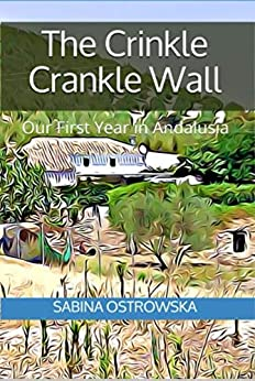 The Crinkle Crankle Wall: Our First Year in Andalusia by [Sabina Ostrowska]