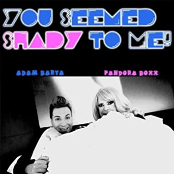 You Seemed Shady to Me