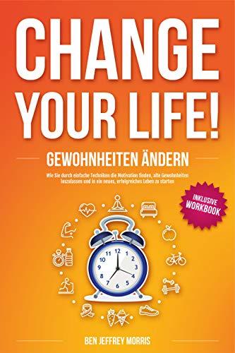CHANGE YOUR LIFE! Gewohnheiten ändern : Wie Sie durch einfache Techniken die Motivation finden, alte Gewohnheiten loszulassen und in ein neues, erfolgreiches Leben zu starten (inkl. Workbook)