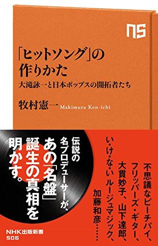 「ヒットソング」の作りかた 大滝詠一と日本ポップスの開拓者たち (NHK出版新書)