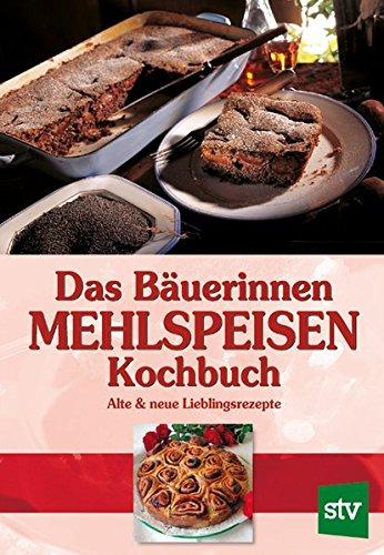 Das Bäuerinnen Mehlspeisenkochbuch: Alte und neue Lieblingsrezepte: Alte & neue Lieblingsrezepte