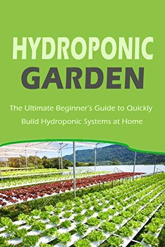 Hydroponic Garden: The Ultimate Beginner's Guide to Quickly Build Hydroponic Systems at Home: Gift Ideas for Holiday (English Edition)