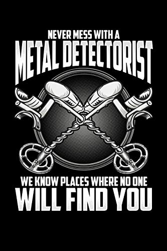Never Mess With a Metal Detectorist We Know Places Where No One Will Find You: Journal, College Ruled Lined Paper, 120 pages, 6 x 9