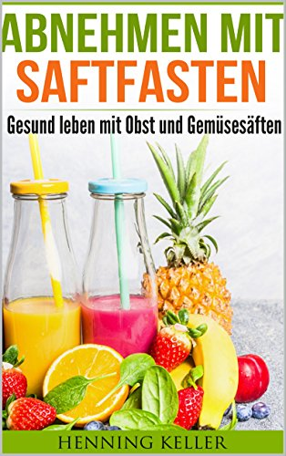 Abnehmen mit Saftfasten (Diät, Abnehmen ohne Diät, Gesund Abnehmen): Gesund leben mit Obst und...