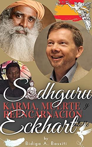 Sadhguru, Eckhart Tolle: karma, muerte y reencarnación.: la confrontación y síntesis de las técnicas de los dos mayores maestros espirituales de nuestro tiempo