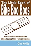 The Little Book Of Bike Boo Boos - How To Fix Your Mountain Bike When You Are Miles From Civilization
