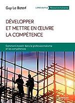 Développer et mettre en oeuvre la compétence - Comment investir dans le professionnalisme et les compétences de Guy Le Boterf