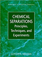 Chemical Separations: Principles, Techniques and Experiments (Techniques in Analytical Chemistry)