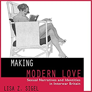 Making Modern Love: Sexual Narratives and Identities in Interwar Britain cover art