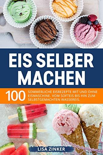 Eis selber machen: 100 sommerliche Eisrezepte mit und ohne Eismaschine. Vom Softeis bis hin zum selbstgemachten Wassereis. (German Edition)
