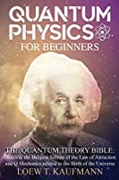 Quantum Physics for Beginners: The Quantum Theory Bible: Discover the Deepest Secrets of the Law of Attraction and Q Mechanics related to the Birth of the Universe