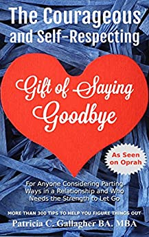 The Courageous and Self-Respecting Gift of Saying Goodbye: For Anyone Considering Parting Ways in a Relationship and Who Needs the Strength to Let Go by [Patricia Gallagher]