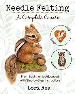 Needle Felting - A Complete Course: From Beginner to Advanced with Step-by-Step Instructions by [Lori Rea]