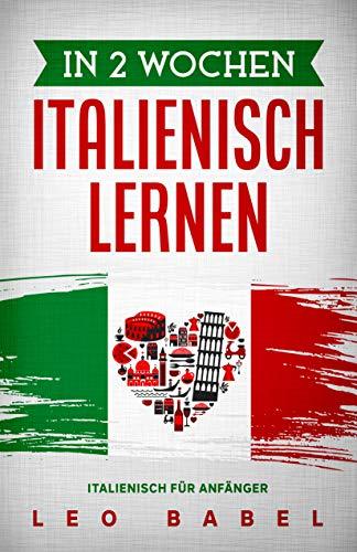 In 2 Wochen Italienisch lernen – Italienisch für Anfänger: Italienisch schnell und einfach für den Alltag und Reisen. Grammatik, die wichtigsten Vokabeln, ... lernen (Leo Babels Sprachbücher)