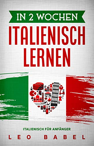 In 2 Wochen Italienisch lernen – Italienisch für Anfänger: Italienisch schnell und einfach für den Alltag und Reisen. Grammatik, die wichtigsten Vokabeln, ... Übungen & mehr spielerisch lernen
