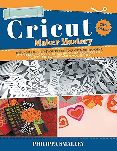 Cricut Maker Mastery: The Ultimate Step-By-Step Guide to Cricut Maker Machine, Accessories and Tools + Design Space + Tips and Tricks + DIY Projects for Beginners and Advanced Users 2021 Edition