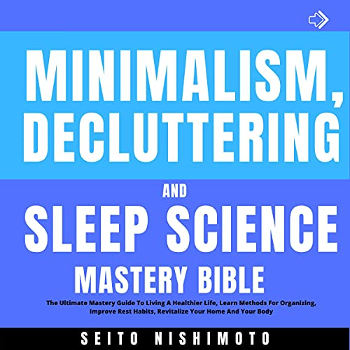 Download Minimalism, Decluttering, and Sleep Science Mastery Bible: The Ultimate Mastery Guide to Living a He audio book