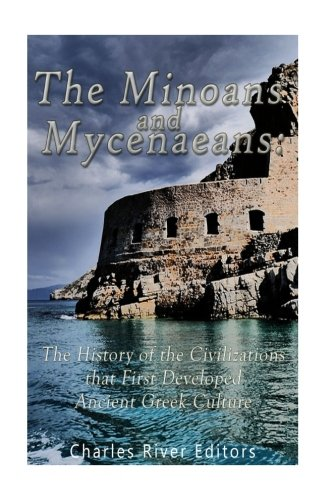 The Minoans and Mycenaeans: The History of the Civilizations that First Developed Ancient Greek Culture