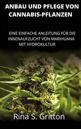 Anbau und Pflege von Cannabis-Pflanzen: Eine Einfache Anleitung fur Die Innenaufzucht von Marihuana mit Hydrokultur