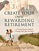 Create Your Own Rewarding Retirement: A Comprehensive Guide for Creating Goals After You Retire