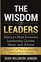 The Wisdom of Leaders: History's Most Powerful Leadership Quotes, Ideas, and Advice: History's Most Powerful Leadership Quotes, Ideas, and Advice: History's Most Powerful Leadership Quotes, Ideas, and Advice