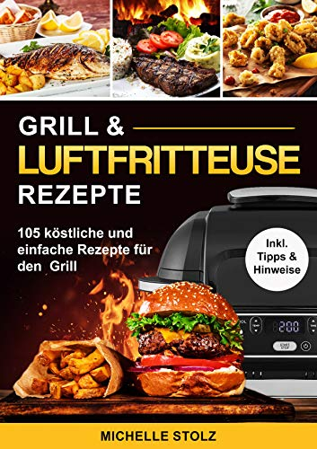 Grill & Luftfritteuse Rezepte : 105 köstliche und einfache Rezepte für den Grill; inklusive hilfreiche Tipps und Hinweise