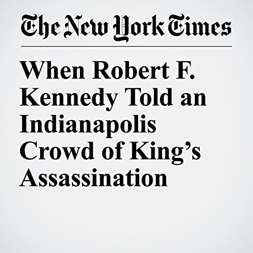 When Robert F. Kennedy Told an Indianapolis Crowd of King's Assassination audiobook cover art