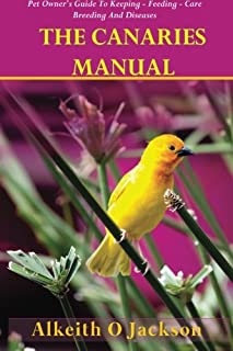 The Canaries Manual: Pet Owner's Guide To Keeping - Feeding - Care - Breeding And Diseases (Pet Birds) (Volume 1)