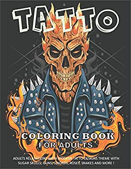 Tattoo Coloring Book for Adults  Over 500 Coloring Pages for Adults Relaxation with Modern Tattoo Designs Theme with Sugar Skulls Guns Swords .. and More!...| Adult to Get Stress Relieving