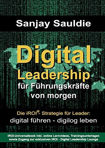 Digital Leadership für Führungskräfte von morgen: Die iROI-Strategie für Leader: digital führen - digilog leben