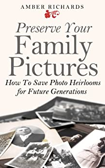 Preserve Your Family Pictures: How To Save Photo Heirlooms for Future Generations by [Amber Richards]