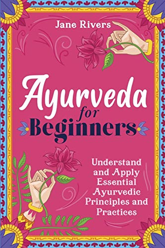 Ayurveda for Beginners: Understand and Apply Essential Ayurvedic Principles and Practices