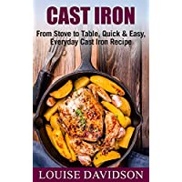 Cast Iron Cookbook: From Stove to Table, Quick & Easy, Everyday Cast Iron Recipes Kindle Edition by Louise Davidson for Free
