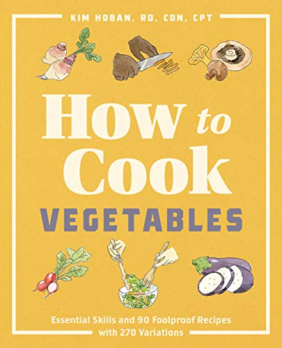 Compare Textbook Prices for How to Cook Vegetables: Essential Skills and 90 Foolproof Recipes with 270 Variations  ISBN 9781646115587 by Hoban RD  CDN  CPT, Kim