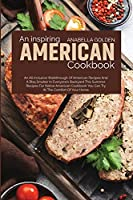 An Inspiring American Cookbook: An All Inclusive Walkthrough of American Recipes and a BBQ Smoker in Everyone's Backyard This Summer