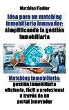 Idea para un matching inmobiliario innovador: simplificando la gestion inmobiliaria: Matching inmobiliario: gestion inmobiliaria eficiente, facil y ... y profesional a través de un portal innovador