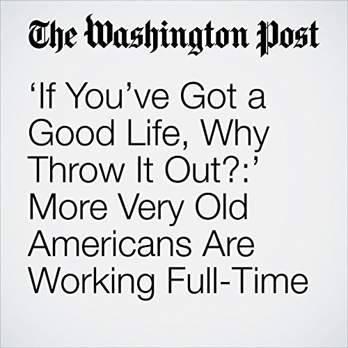 'If You've Got a Good Life, Why Throw It Out?:' More Very Old Americans Are Working Full-Time copertina