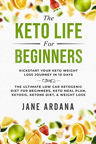 Keto Diet For Beginners: The Keto Life - Kick Start Your Keto Weight Loss Journey In 10 Days: The Ultimate Low Carb Ketogenic Diet For Beginners, Keto Meal Plan, Ketosis, Ketone Diet, & Weight Loss