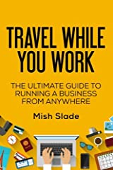 Travel While You Work: The Ultimate Guide to Running a Business from Anywhere Paperback