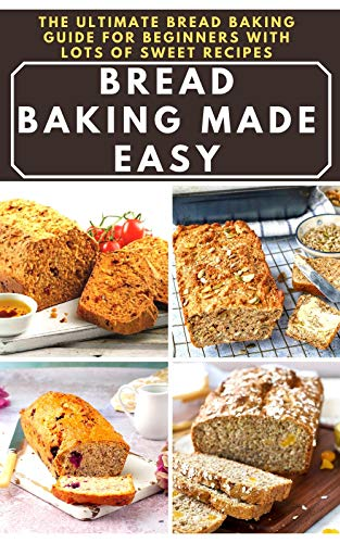 Bread Baking Made Easy: The Ultimate Bread Baking Guide for Beginners with Lots of Sweet Recipes: Your complete guide to bread baking, contains how to ... lots of delicious recipes (English Edition)