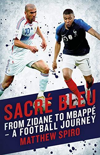 Sacre Bleu: Zidane to Mbappe - A football journey: From Zidane to Mbappé - A Football Journey (Biteback Publishing)