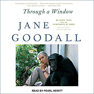 Through a Window     My Thirty Years with the Chimpanzees of Gombe              By:                                                                                                                                 Jane Goodall                               Narrated by:                                                                                                                                 Pearl Hewitt                      Length: 11 hrs and 47 mins     14 ratings     Overall 4.6